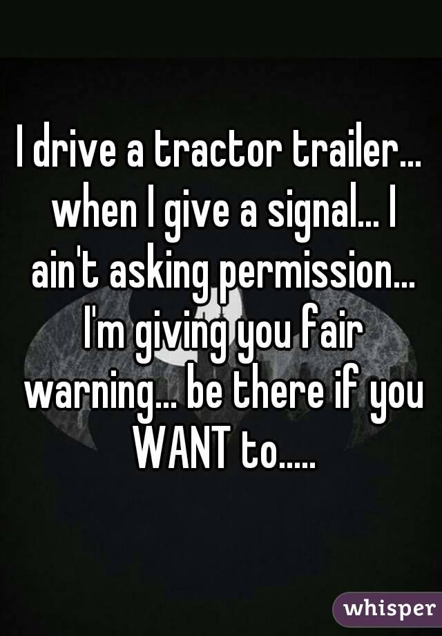 I drive a tractor trailer... when I give a signal... I ain't asking permission... I'm giving you fair warning... be there if you WANT to.....