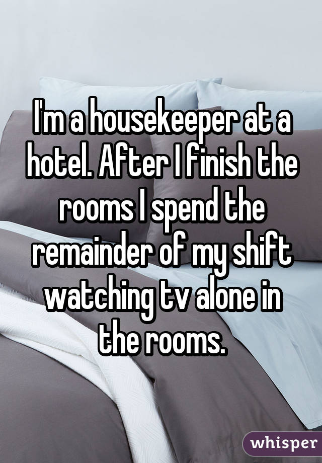 I'm a housekeeper at a hotel. After I finish the rooms I spend the remainder of my shift watching tv alone in the rooms.