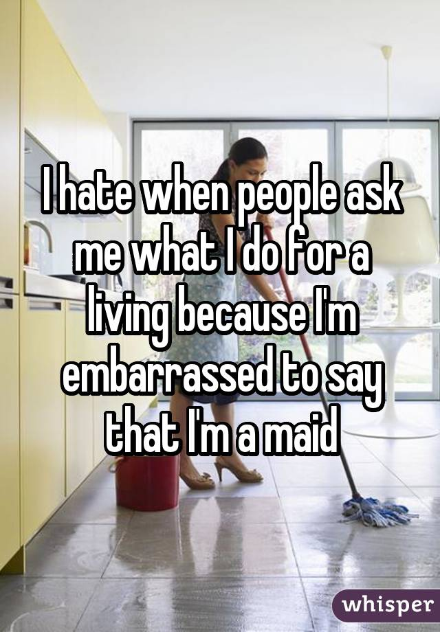 I hate when people ask me what I do for a living because I'm embarrassed to say that I'm a maid