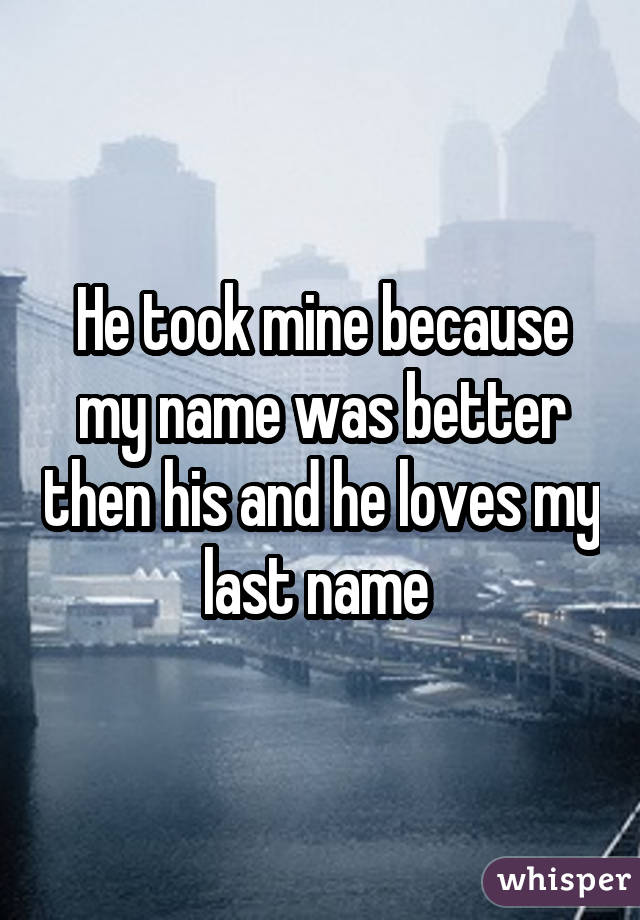 He took mine because my name was better then his and he loves my last name