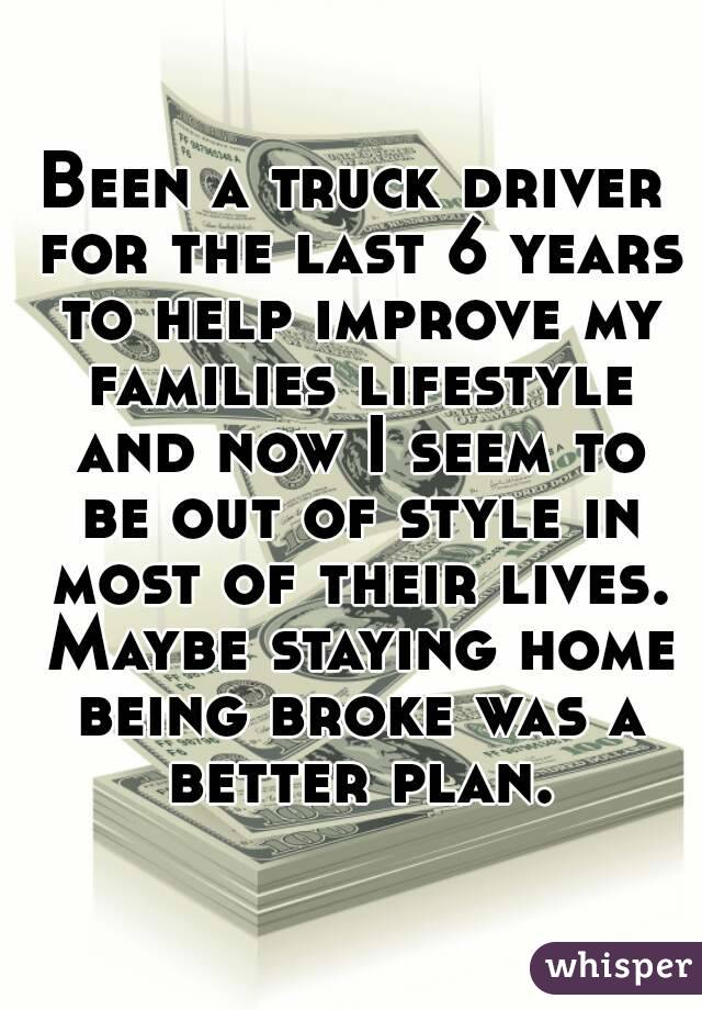Been a truck driver for the last 6 years to help improve my families lifestyle and now I seem to be out of style in most of their lives. Maybe staying home being broke was a better plan.