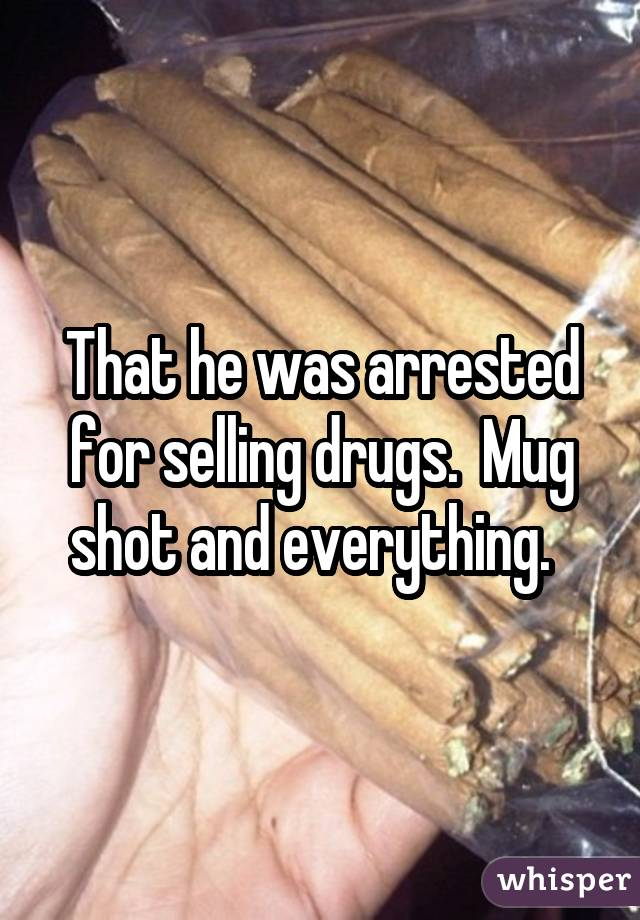 That he was arrested for selling drugs. Mug shot and everything.