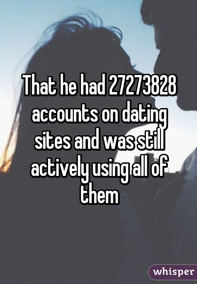 That he had 27273828 accounts on dating sites and was still actively using all of them