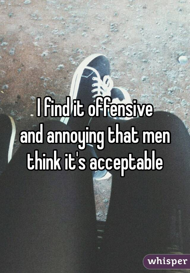 I find it offensive  and annoying that men think it's acceptable