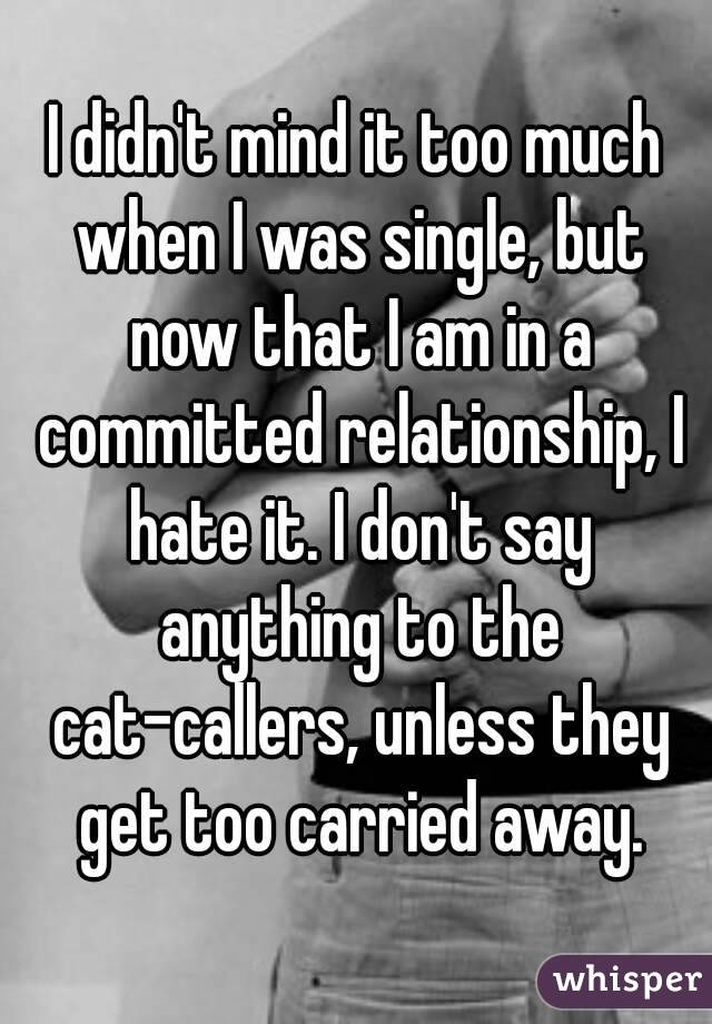I didn't mind it too much when I was single, but now that I am in a committed relationship, I hate it. I don't say anything to the cat-callers, unless they get too carried away.