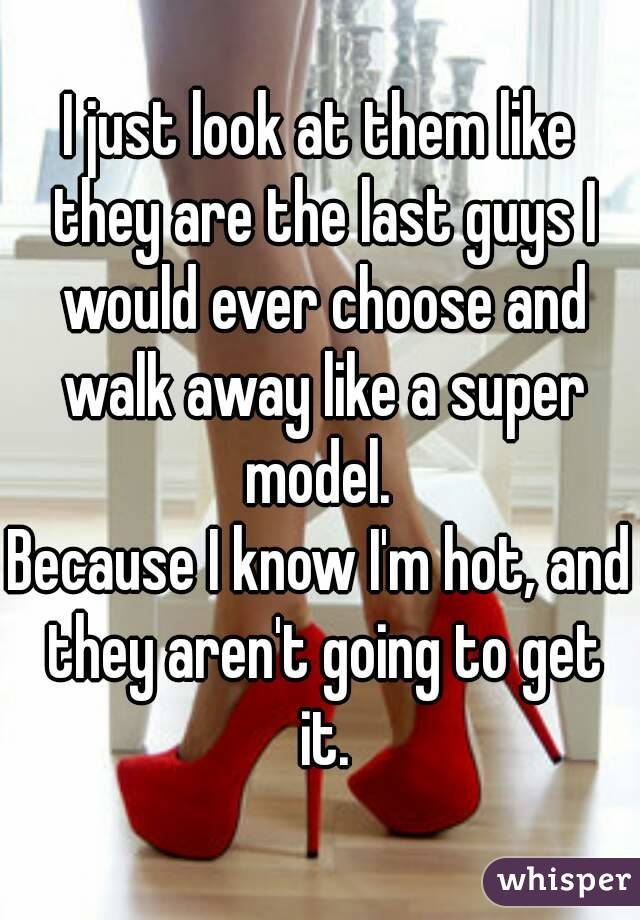 I just look at them like they are the last guys I would ever choose and walk away like a super model.  Because I know I'm hot, and they aren't going to get it.