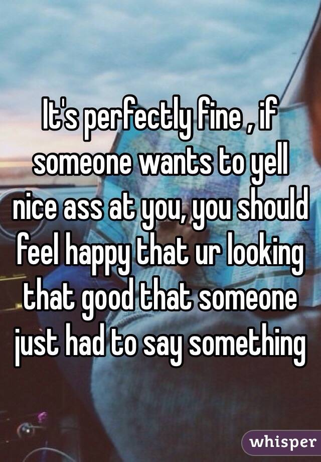 It's perfectly fine , if someone wants to yell nice ass at you, you should feel happy that ur looking that good that someone just had to say something