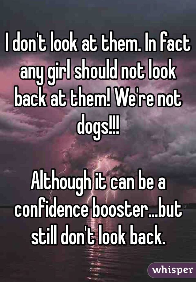 I don't look at them. In fact any girl should not look back at them! We're not dogs!!!  Although it can be a confidence booster...but still don't look back.