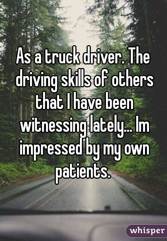 As a truck driver. The driving skills of others that I have been witnessing lately... Im impressed by my own patients.