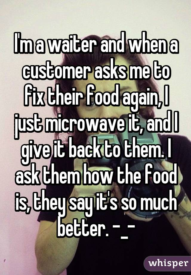 I'm a waiter and when a customer asks me to fix their food again, I just microwave it, and I give it back to them. I ask them how the food is, they say it's so much better. -_-