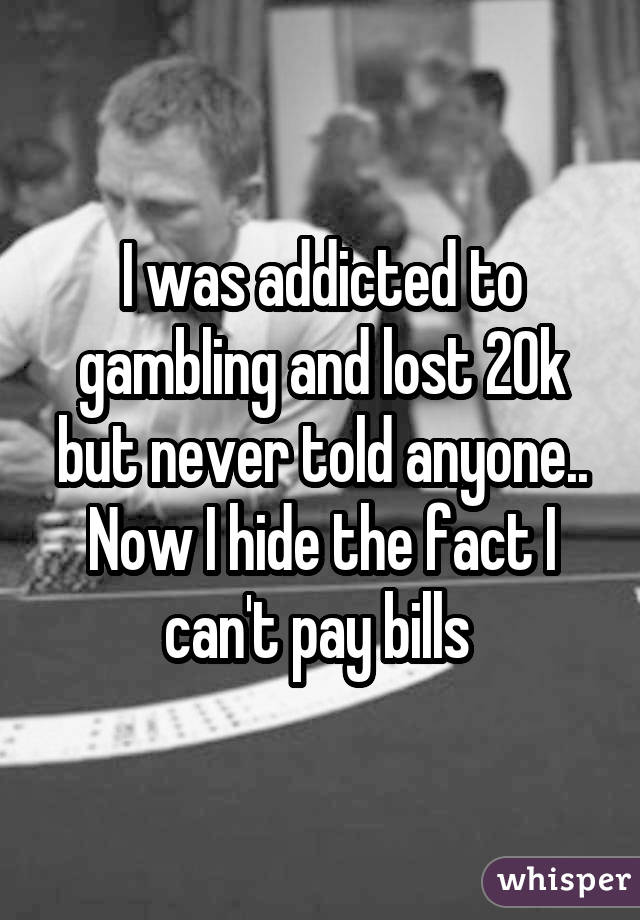 I was addicted to gambling and lost 20k but never told anyone.. Now I hide the fact I can't pay bills