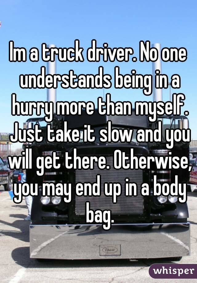 Im a truck driver. No one understands being in a hurry more than myself. Just take it slow and you will get there. Otherwise, you may end up in a body bag.