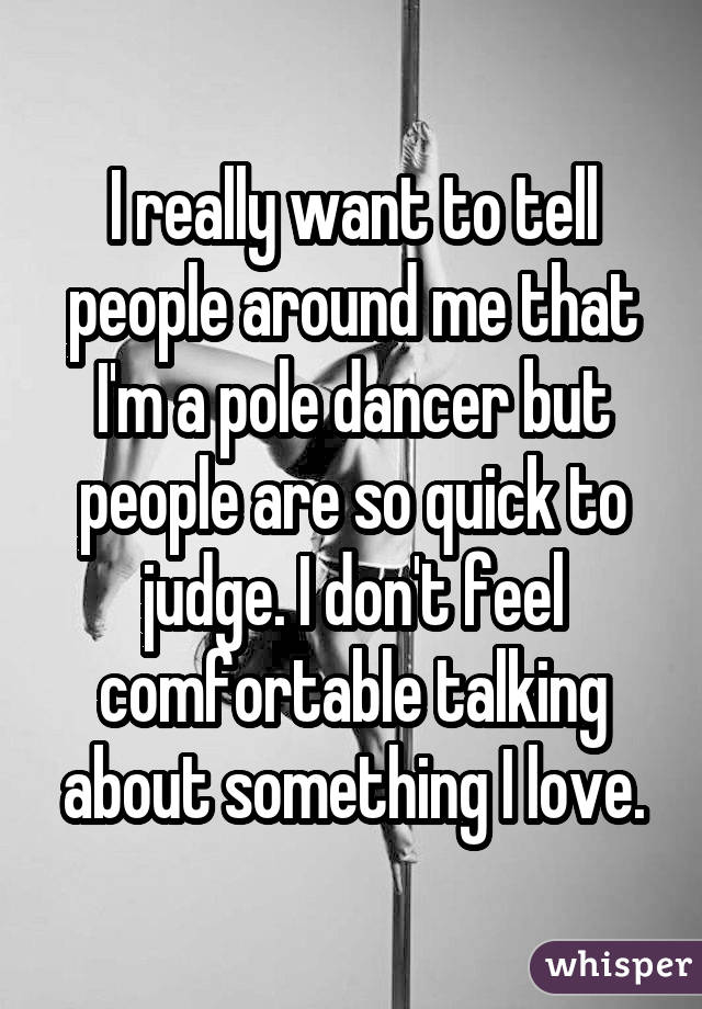 I really want to tell people around me that I'm a pole dancer but people are so quick to judge. I don't feel comfortable talking about something I love.