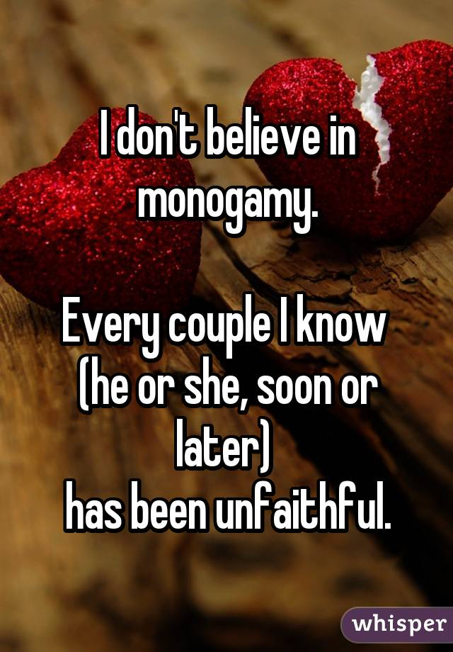 I don't believe in monogamy. Every couple I know (he or she, soon or later) has been unfaithful.