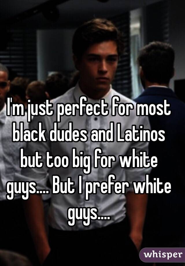 I'm just perfect for most black dudes and Latinos but too big for white guys.... But I prefer white guys....