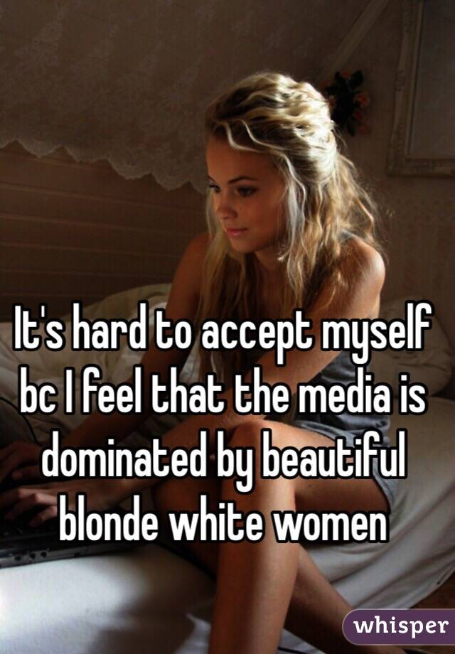 It's hard to accept myself bc I feel that the media is dominated by beautiful blonde white women