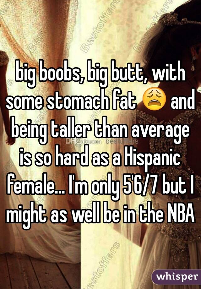 big boobs, big butt, with some stomach fat  and being taller than average is so hard as a Hispanic female... I'm only 5'6/7 but I might as well be in the NBA