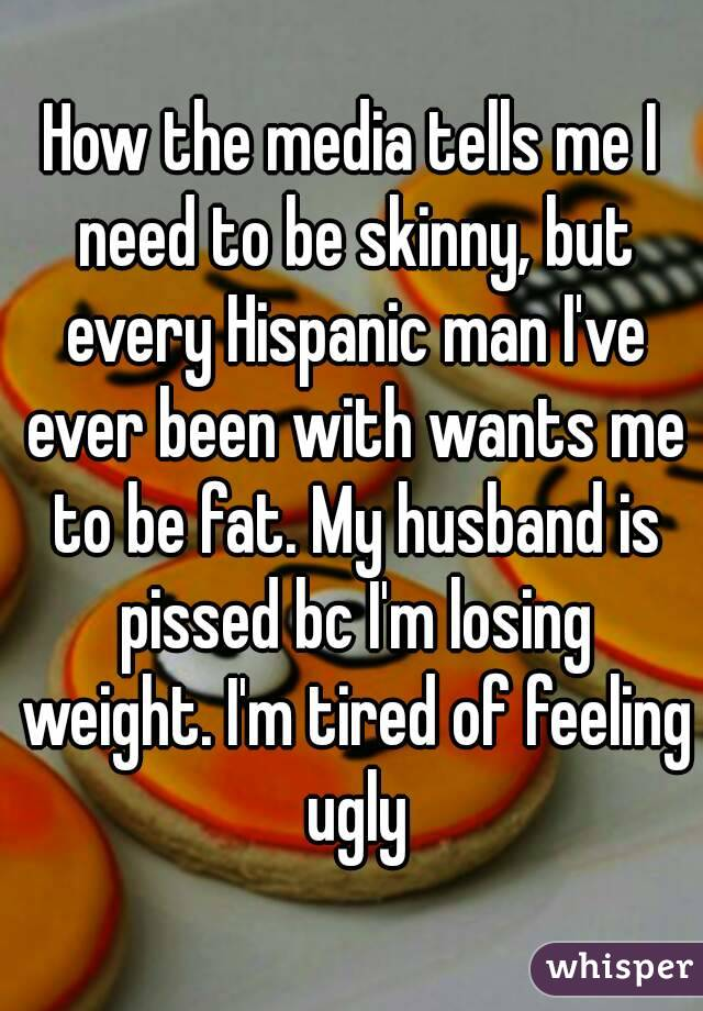 How the media tells me I need to be skinny, but every Hispanic man I've ever been with wants me to be fat. My husband is pissed bc I'm losing weight. I'm tired of feeling ugly