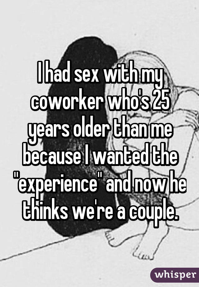 "I had sex with my coworker who's 25 years older than me because I wanted the ""experience"" and now he thinks we're a couple."