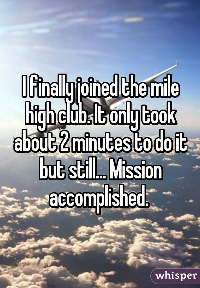 I finally joined the mile high club. It only took about 2 minutes to do it but still... Mission accomplished.