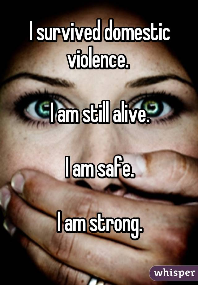 I survived domestic violence.  I am still alive. I am safe. I am strong.