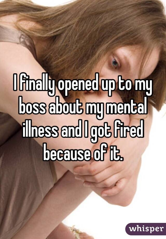 I finally opened up to my boss about my mental illness and I got fired because of it.