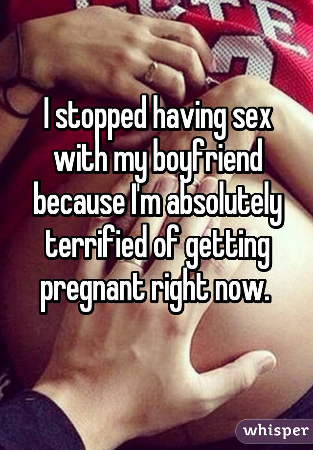 I stopped having sex with my boyfriend because I'm absolutely terrified of getting pregnant right now.