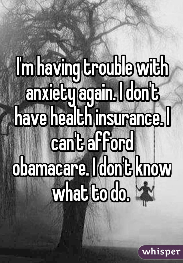 I'm having trouble with anxiety again. I don't have health insurance. I can't afford obamacare. I don't know what to do.