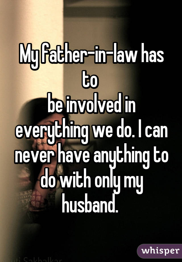 My father-in-law has to  be involved in everything we do. I can never have anything to do with only my husband.