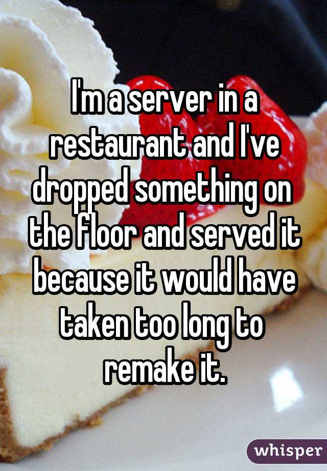 I'm a server in a restaurant and I've dropped something on  the floor and served it because it would have taken too long to  remake it.