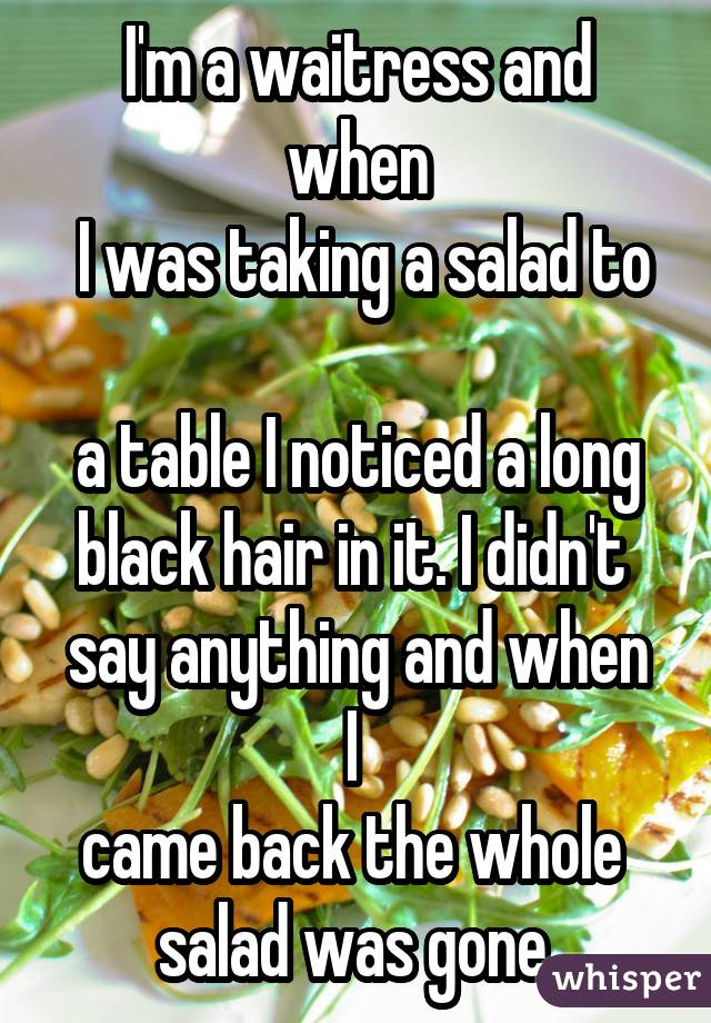 I'm a waitress and when  I was taking a salad to  a table I noticed a long black hair in it. I didn't  say anything and when I  came back the whole  salad was gone.