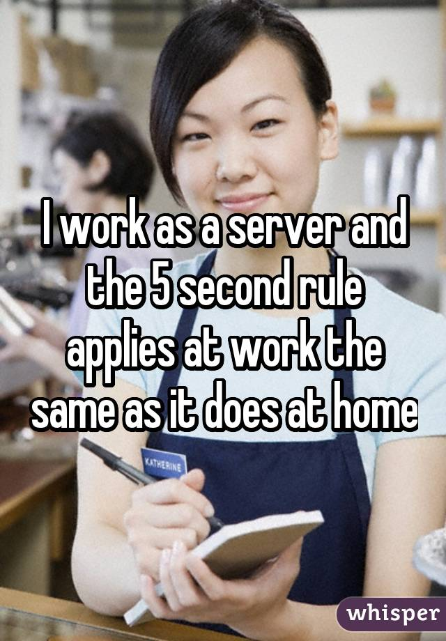 I work as a server and the 5 second rule applies at work the same as it does at home