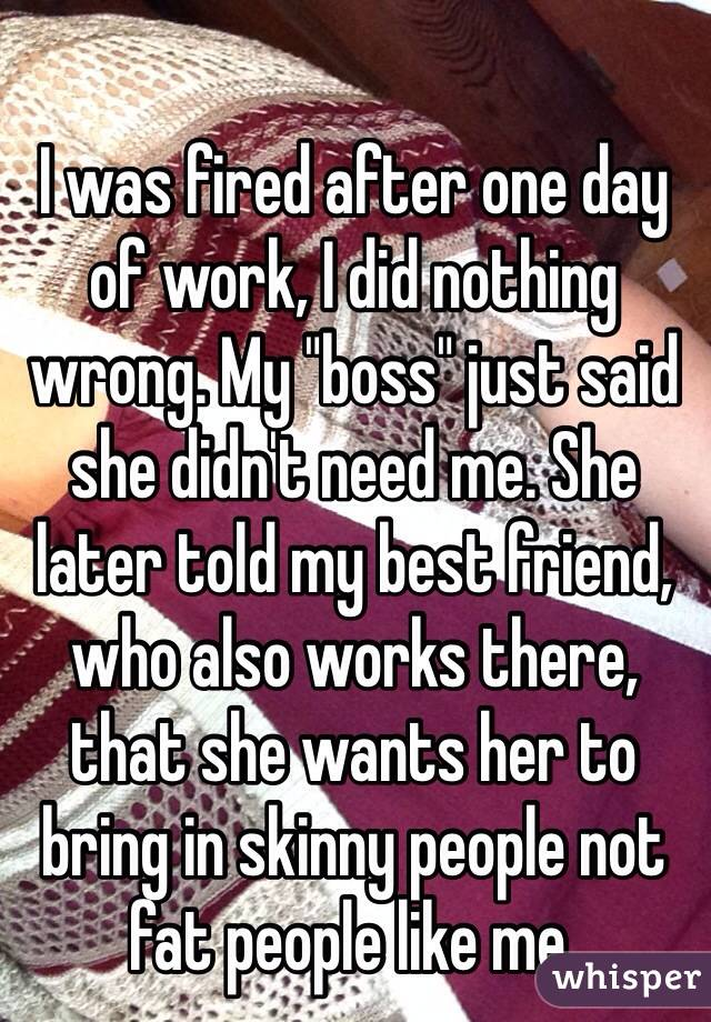 "I was fired after one day of work, I did nothing wrong. My ""boss"" just said she didn't need me. She later told my best friend, who also works there, that she wants her to bring in skinny people not fat people like me."