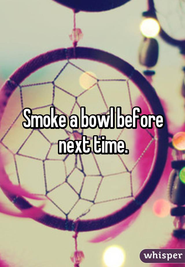 Smoke a bowl before next time.