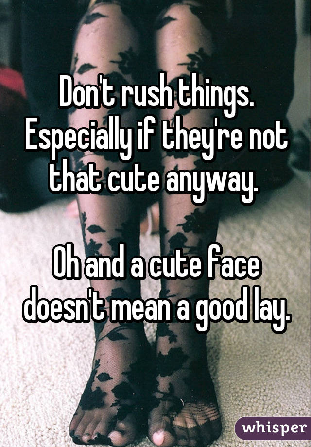 Don't rush things. Especially if they're not that cute anyway. Oh and a cute face doesn't mean a good lay.