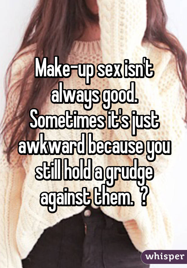 Make-up sex isn't always good. Sometimes it's just awkward because you still hold a grudge against them. ðŸ˜'