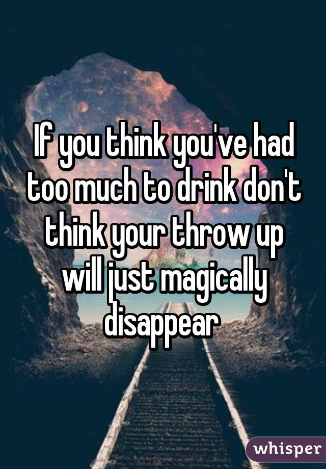If you think you've had too much to drink don't think your throw up will just magically disappear