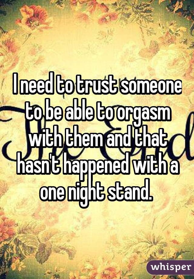 I need to trust someone to be able to orgasm with them and that hasn't happened with a one night stand.