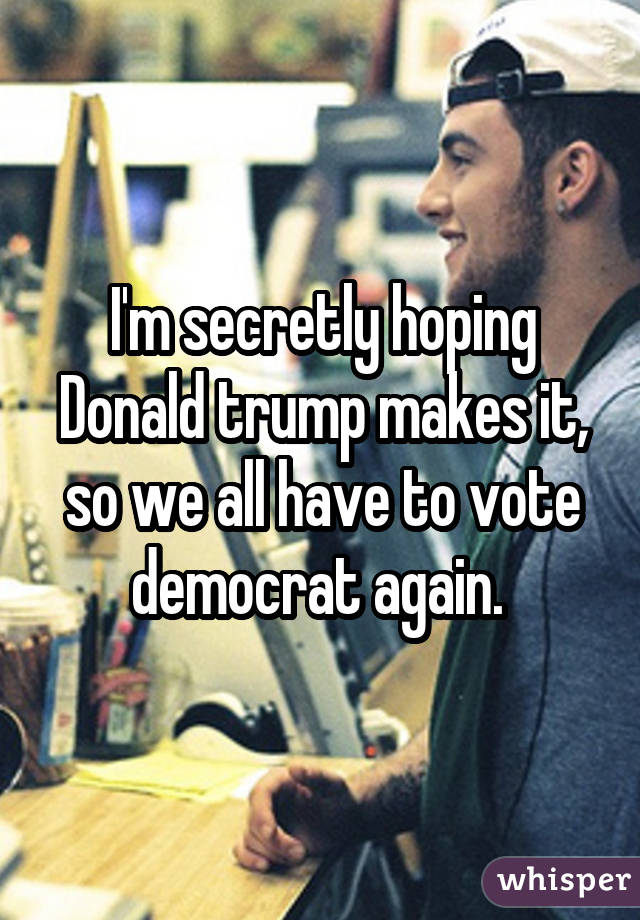 I'm secretly hoping Donald trump makes it, so we all have to vote democrat again.
