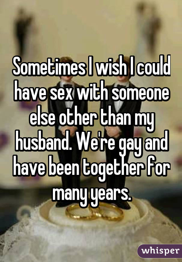 Sometimes I wish I could have sex with someone else other than my husband. We're gay and have been together for many years.