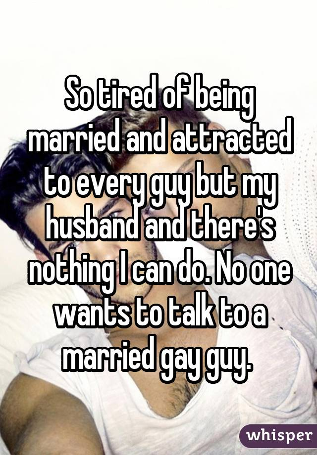 So tired of being married and attracted to every guy but my husband and there's nothing I can do. No one wants to talk to a married gay guy.