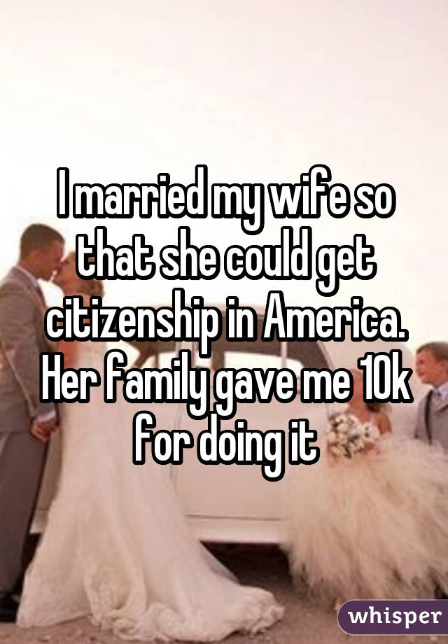 I married my wife so that she could get citizenship in America. Her family gave me 10k for doing it
