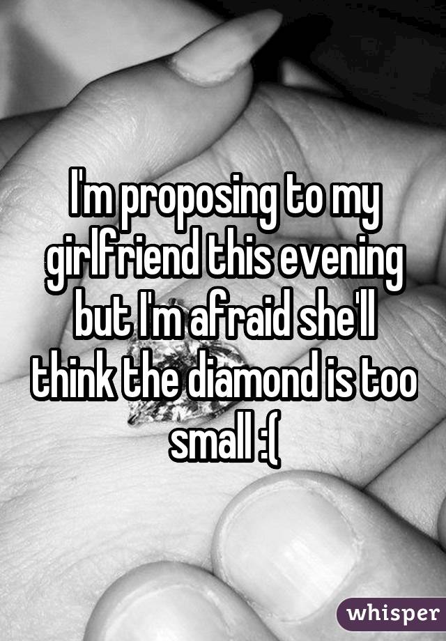 I'm proposing to my girlfriend this evening but I'm afraid she'll think the diamond is too small :(