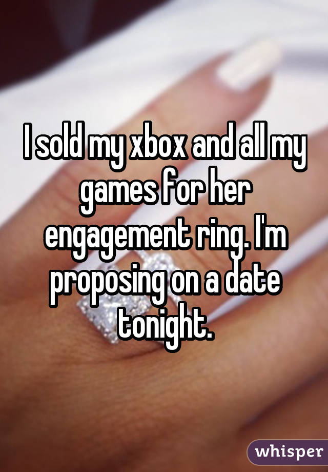 I sold my xbox and all my games for her engagement ring. I'm proposing on a date tonight.