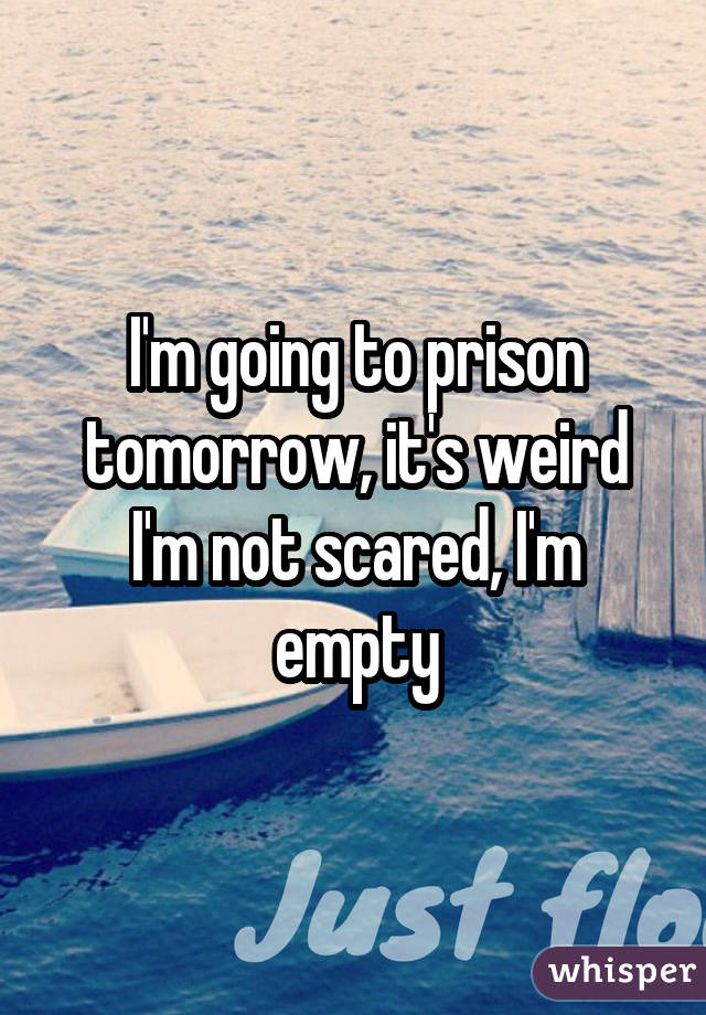 I'm going to prison tomorrow, it's weird I'm not scared, I'm empty