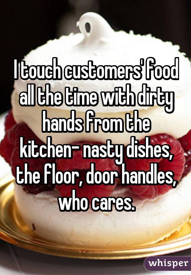 I touch customers' food all the time with dirty hands from the kitchen- nasty dishes, the floor, door handles, who cares.