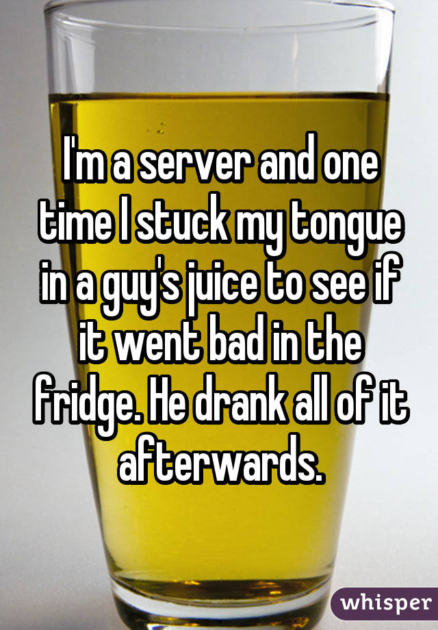 I'm a server and one time I stuck my tongue in a guy's juice to see if it went bad in the fridge. He drank all of it afterwards.