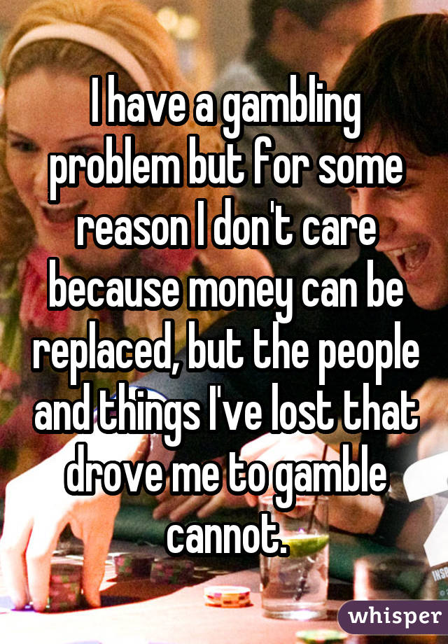 I have a gambling problem but for some reason I don't care because money can be replaced, but the people and things I've lost that drove me to gamble cannot.