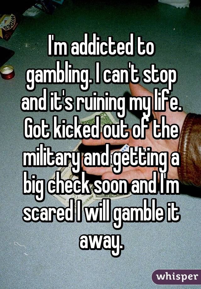 I'm addicted to gambling. I can't stop and it's ruining my life. Got kicked out of the military and getting a big check soon and I'm scared I will gamble it away.