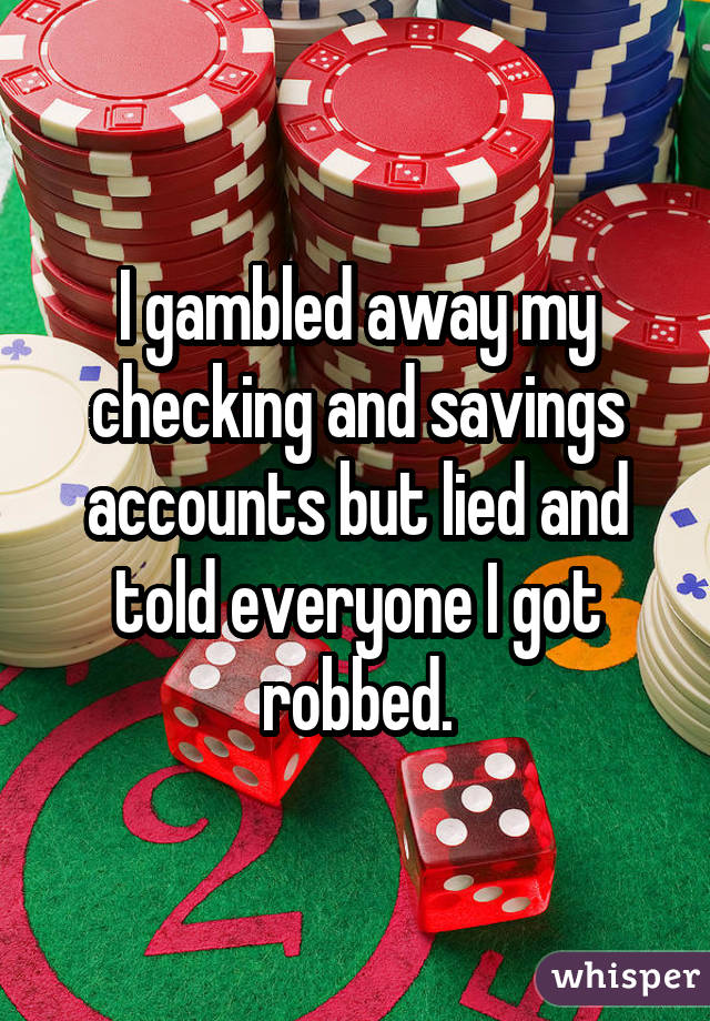I gambled away my checking and savings accounts but lied and told everyone I got robbed.
